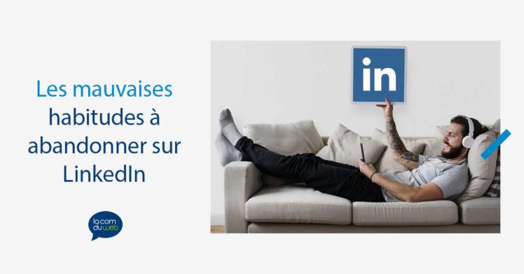Les mauvaises habitudes à abandonner (immédiatement) sur LinkedIn
